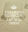 STALKING SOMEONE MEANS LOVING THEM - Personalised Poster A1 size