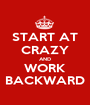 START AT CRAZY AND WORK BACKWARD - Personalised Poster A1 size