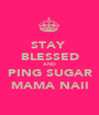 STAY  BLESSED AND PING SUGAR MAMA NAII - Personalised Poster A1 size