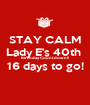 STAY CALM Lady E's 40th  Birthday Countdown!! 16 days to go!  - Personalised Poster A1 size