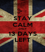 STAY CALM ONLY 13 DAYS LEFT - Personalised Poster A1 size