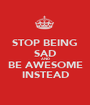 STOP BEING SAD AND BE AWESOME INSTEAD - Personalised Poster A1 size