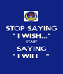 """STOP SAYING """" I WISH..."""" START SAYING """" I WILL...""""  - Personalised Poster A1 size"""
