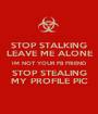 STOP STALKING LEAVE ME ALONE IM NOT YOUR FB FRIEND STOP STEALING MY PROFILE PIC - Personalised Poster A1 size