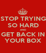 STOP TRYING SO HARD AND GET BACK IN YOUR BOX - Personalised Poster A1 size