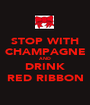 STOP WITH CHAMPAGNE AND DRINK RED RIBBON - Personalised Poster A1 size