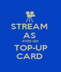 STREAM  AS  KIDS GO TOP-UP CARD  - Personalised Poster A1 size