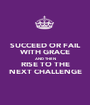 SUCCEED OR FAIL WITH GRACE AND THEN RISE TO THE NEXT CHALLENGE - Personalised Poster A1 size