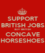 SUPPORT BRITISH JOBS BUY BRITISH CONCAVE HORSESHOES - Personalised Poster A1 size