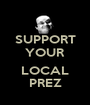 SUPPORT YOUR  LOCAL PREZ - Personalised Poster A1 size