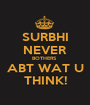 SURBHI  NEVER BOTHERS  ABT WAT U THINK! - Personalised Poster A1 size
