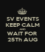 SV EVENTS KEEP CALM AND WAIT FOR  25Th AUG - Personalised Poster A1 size