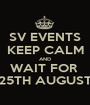 SV EVENTS KEEP CALM AND WAIT FOR  25TH AUGUST - Personalised Poster A1 size