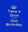 Take a Shot It's my 21st Birthday - Personalised Poster A1 size
