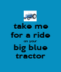 take me for a ride on your big blue tractor - Personalised Poster A1 size
