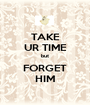 TAKE UR TIME but FORGET HIM - Personalised Poster A1 size
