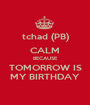 tchad (PB) CALM BECAUSE TOMORROW IS MY BIRTHDAY - Personalised Poster A1 size