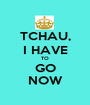 TCHAU, I HAVE TO GO NOW - Personalised Poster A1 size