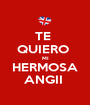 TE  QUIERO  MI HERMOSA ANGII  - Personalised Poster A1 size