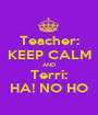 Teacher: KEEP CALM AND Terri: HA! NO HO - Personalised Poster A1 size