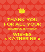 THANK YOU FOR ALL YOUR BEAUTIFUL BIRTHDAY WISHES x KATHERINE x - Personalised Poster A1 size