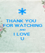 THANK YOU   FOR WATCHING AND I LOVE  U - Personalised Poster A1 size