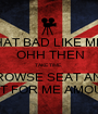 THAT BAD LIKE ME?  OHH THEN TAKE TIME,   BROWSE SEAT AND  WAIT FOR ME AMOUNT - Personalised Poster A1 size