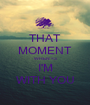 THAT MOMENT WHEN <3 I'M WITH YOU - Personalised Poster A1 size