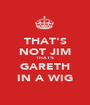 THAT'S NOT JIM THAT'S GARETH IN A WIG - Personalised Poster A1 size