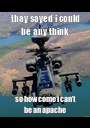 thay sayed i could be any think so how come i can't be an apache  - Personalised Poster A1 size