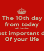 The 10th day from today will be the most important day 0f your life - Personalised Poster A1 size