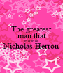 The greatest man that ever lived Nicholas Herron  - Personalised Poster A1 size