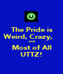 The Pride is Weird, Crazy,    and Most of All UTTZ! - Personalised Poster A1 size