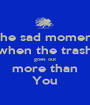 The sad moment when the trash goes out more than You - Personalised Poster A1 size