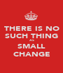 THERE IS NO SUCH THING AS SMALL CHANGE - Personalised Poster A1 size