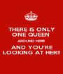 THERE IS ONLY ONE QUEEN  AROUND HERE  AND YOU'RE LOOKING AT HER!! - Personalised Poster A1 size