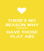 THERE'S NO REASON WHY YOU CANT HAVE THOSE FLAT ABS - Personalised Poster A1 size
