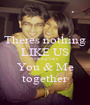 Theres nothing LIKE US Nothing Like You & Me together - Personalised Poster A1 size