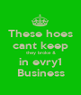 These hoes cant keep they broke & in evry1 Business - Personalised Poster A1 size