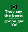 They say  the beast  inside of me gonna get Ya! - Personalised Poster A1 size