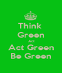 Think  Green Act Act Green Be Green - Personalised Poster A1 size