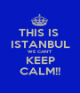THIS IS  ISTANBUL WE CAN'T  KEEP CALM!! - Personalised Poster A1 size