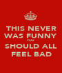 THIS NEVER WAS FUNNY YOU SHOULD ALL FEEL BAD - Personalised Poster A1 size