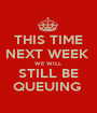 THIS TIME NEXT WEEK  WE WILL STILL BE QUEUING  - Personalised Poster A1 size