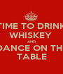 TIME TO DRINK WHISKEY  AND DANCE ON THE TABLE - Personalised Poster A1 size