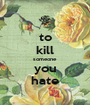 to kill someone you hate - Personalised Poster A1 size