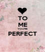 TO ME YOU'RE PERFECT  - Personalised Poster A1 size