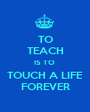 TO TEACH IS TO  TOUCH A LIFE FOREVER - Personalised Poster A1 size