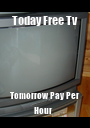 Today Free Tv  Tomorrow Pay Per Hour   - Personalised Poster A1 size
