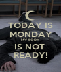 TODAY IS MONDAY MY BODY IS NOT  READY! - Personalised Poster A1 size